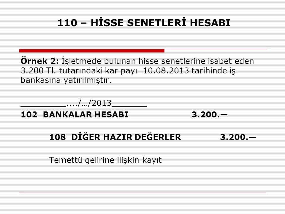 110 – HİSSE SENETLERİ HESABI Örnek 2: İşletmede bulunan hisse senetlerine isabet eden 3.200 Tl. tutarındaki kar payı 10.08.2013 tarihinde iş bankasına