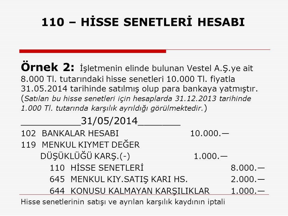 110 – HİSSE SENETLERİ HESABI Örnek 2: İşletmenin elinde bulunan Vestel A.Ş.ye ait 8.000 Tl. tutarındaki hisse senetleri 10.000 Tl. fiyatla 31.05.2014