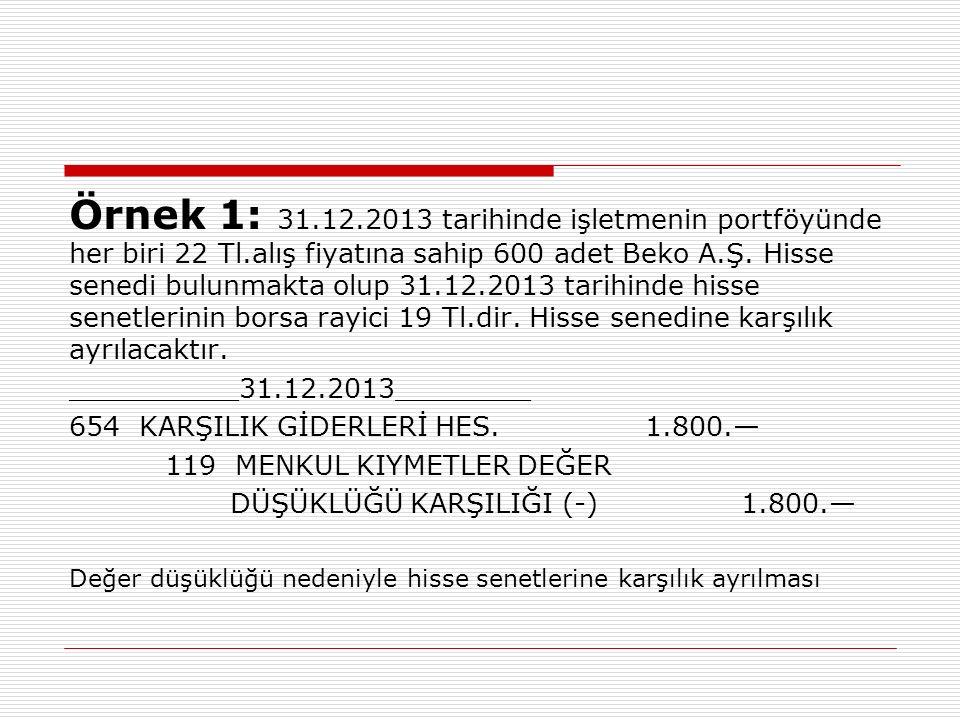 Örnek 1: 31.12.2013 tarihinde işletmenin portföyünde her biri 22 Tl.alış fiyatına sahip 600 adet Beko A.Ş. Hisse senedi bulunmakta olup 31.12.2013 tar