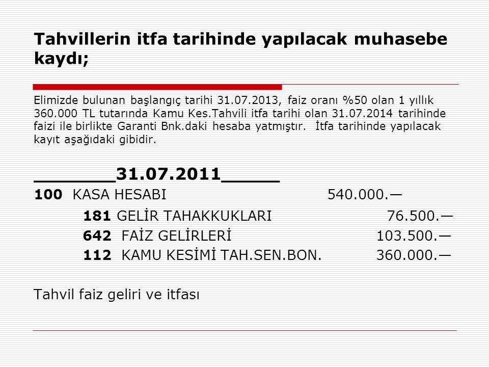 Tahvillerin itfa tarihinde yapılacak muhasebe kaydı; Elimizde bulunan başlangıç tarihi 31.07.2013, faiz oranı %50 olan 1 yıllık 360.000 TL tutarında K