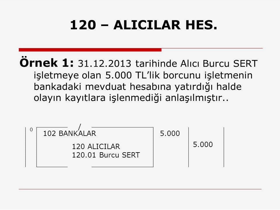 120 – ALICILAR HES. Örnek 1: 31.12.2013 tarihinde Alıcı Burcu SERT işletmeye olan 5.000 TL'lik borcunu işletmenin bankadaki mevduat hesabına yatırdığı