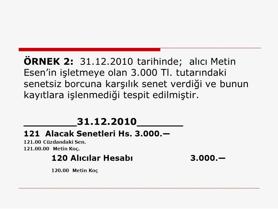 ÖRNEK 2: 31.12.2010 tarihinde; alıcı Metin Esen'in işletmeye olan 3.000 Tl. tutarındaki senetsiz borcuna karşılık senet verdiği ve bunun kayıtlara işl