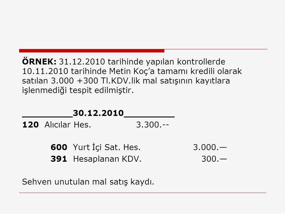 ÖRNEK: 31.12.2010 tarihinde yapılan kontrollerde 10.11.2010 tarihinde Metin Koç'a tamamı kredili olarak satılan 3.000 +300 Tl.KDV.lik mal satışının kayıtlara işlenmediği tespit edilmiştir.