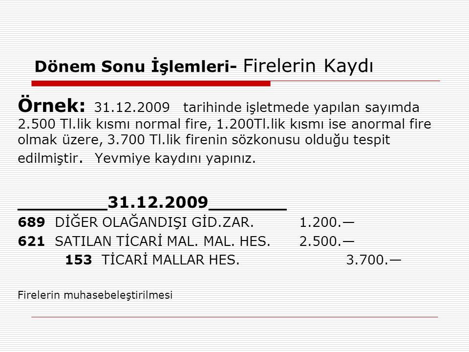 Dönem Sonu İşlemleri- Firelerin Kaydı Örnek: 31.12.2009 tarihinde işletmede yapılan sayımda 2.500 Tl.lik kısmı normal fire, 1.200Tl.lik kısmı ise anormal fire olmak üzere, 3.700 Tl.lik firenin sözkonusu olduğu tespit edilmiştir.
