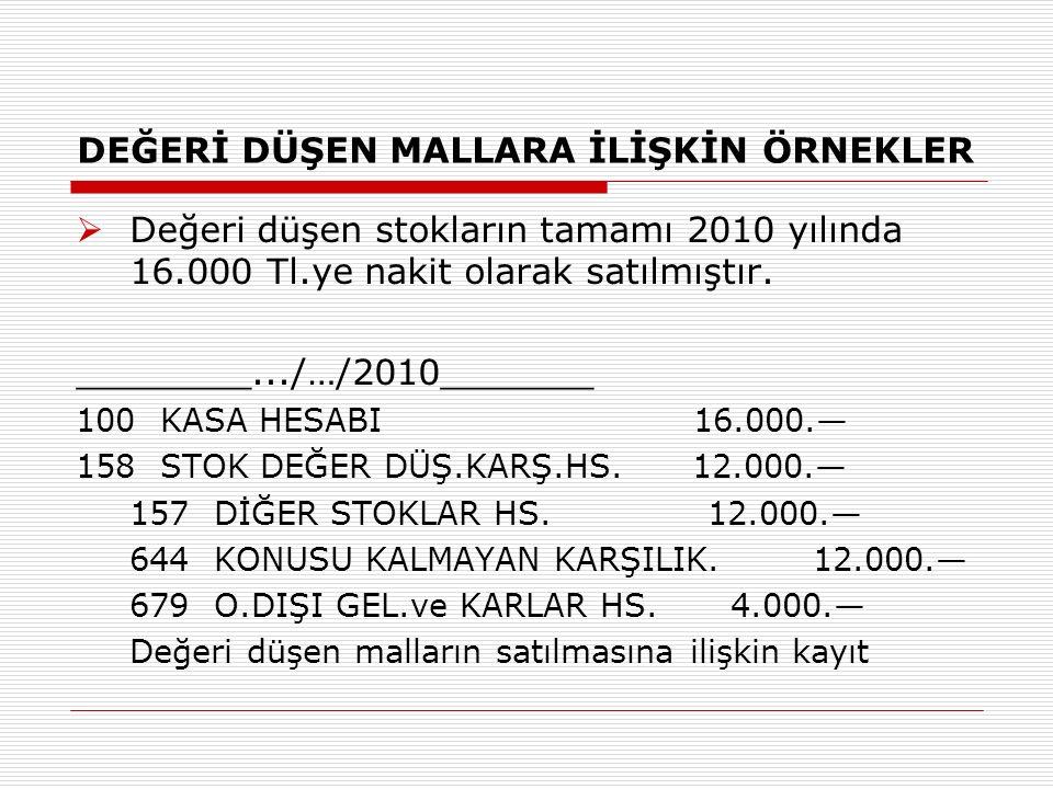 DEĞERİ DÜŞEN MALLARA İLİŞKİN ÖRNEKLER  Değeri düşen stokların tamamı 2010 yılında 16.000 Tl.ye nakit olarak satılmıştır.