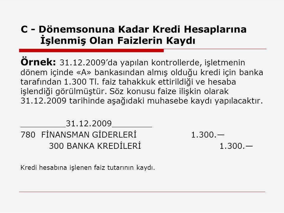 C - Dönemsonuna Kadar Kredi Hesaplarına İşlenmiş Olan Faizlerin Kaydı Örnek: 31.12.2009'da yapılan kontrollerde, işletmenin dönem içinde «A» bankasından almış olduğu kredi için banka tarafından 1.300 Tl.