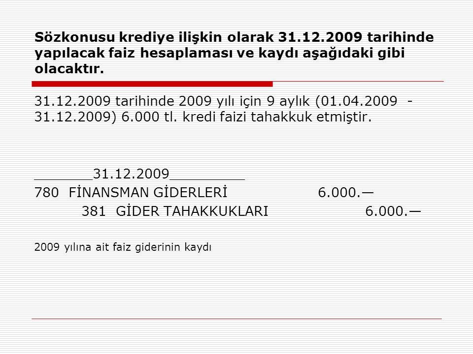 Sözkonusu krediye ilişkin olarak 31.12.2009 tarihinde yapılacak faiz hesaplaması ve kaydı aşağıdaki gibi olacaktır.