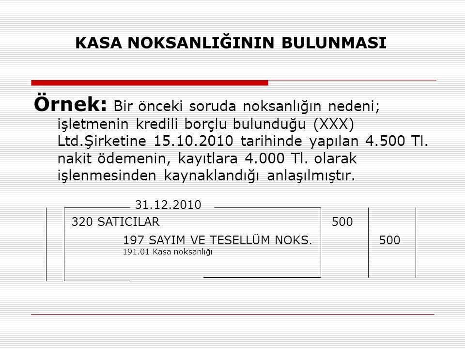 KASA NOKSANLIĞININ BULUNMASI Örnek: Bir önceki soruda noksanlığın nedeni; işletmenin kredili borçlu bulunduğu (XXX) Ltd.Şirketine 15.10.2010 tarihinde yapılan 4.500 Tl.