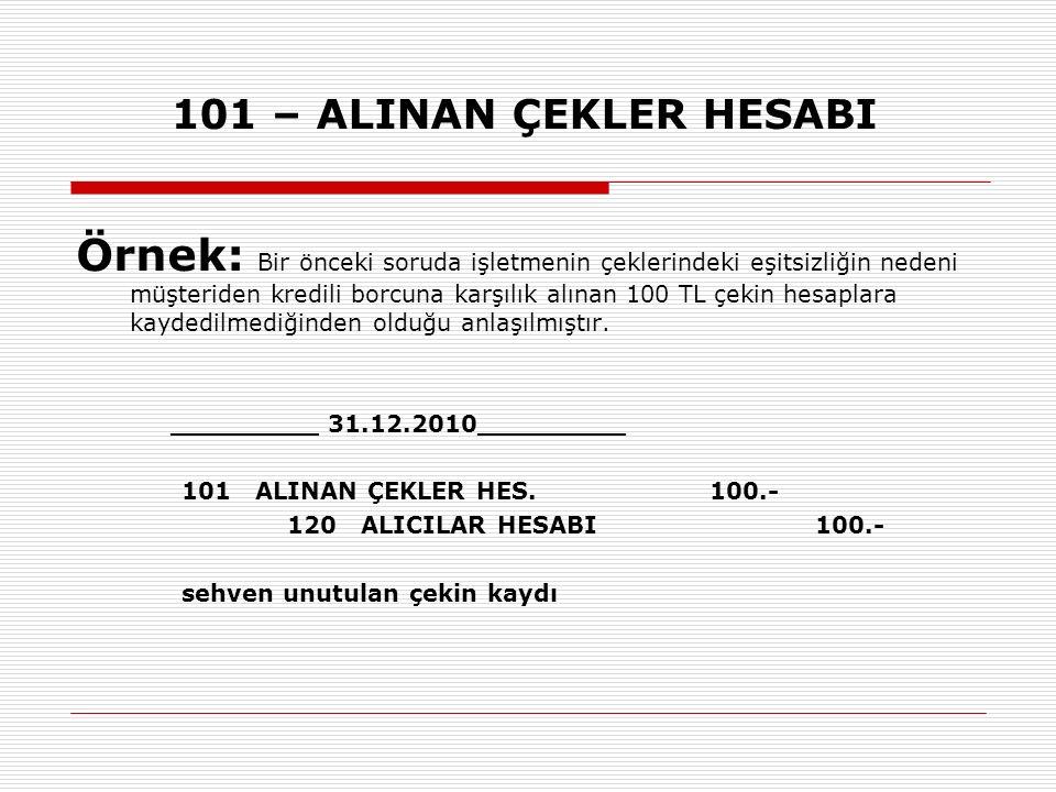 101 – ALINAN ÇEKLER HESABI Örnek: Bir önceki soruda işletmenin çeklerindeki eşitsizliğin nedeni müşteriden kredili borcuna karşılık alınan 100 TL çekin hesaplara kaydedilmediğinden olduğu anlaşılmıştır.