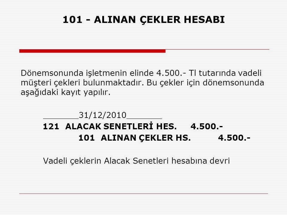 101 - ALINAN ÇEKLER HESABI Dönemsonunda işletmenin elinde 4.500.- Tl tutarında vadeli müşteri çekleri bulunmaktadır.