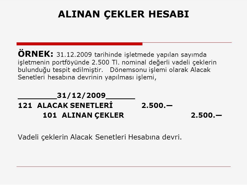 ALINAN ÇEKLER HESABI ÖRNEK: 31.12.2009 tarihinde işletmede yapılan sayımda işletmenin portföyünde 2.500 Tl.