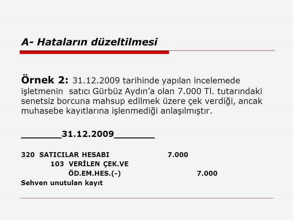 A- Hataların düzeltilmesi Örnek 2: 31.12.2009 tarihinde yapılan incelemede işletmenin satıcı Gürbüz Aydın'a olan 7.000 Tl.