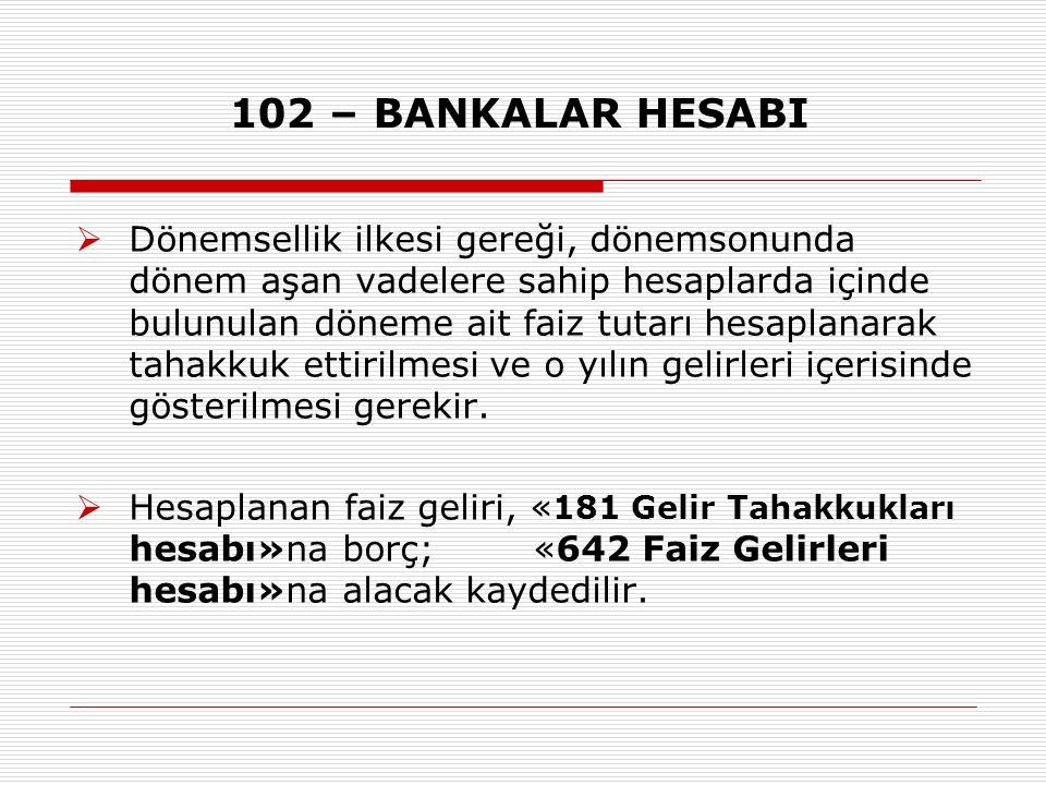 102 – BANKALAR HESABI  Dönemsellik ilkesi gereği, dönemsonunda dönem aşan vadelere sahip hesaplarda içinde bulunulan döneme ait faiz tutarı hesaplanarak tahakkuk ettirilmesi ve o yılın gelirleri içerisinde gösterilmesi gerekir.