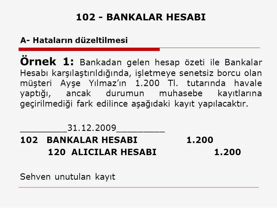 102 - BANKALAR HESABI A- Hataların düzeltilmesi Örnek 1: Bankadan gelen hesap özeti ile Bankalar Hesabı karşılaştırıldığında, işletmeye senetsiz borcu olan müşteri Ayşe Yılmaz'ın 1.200 Tl.