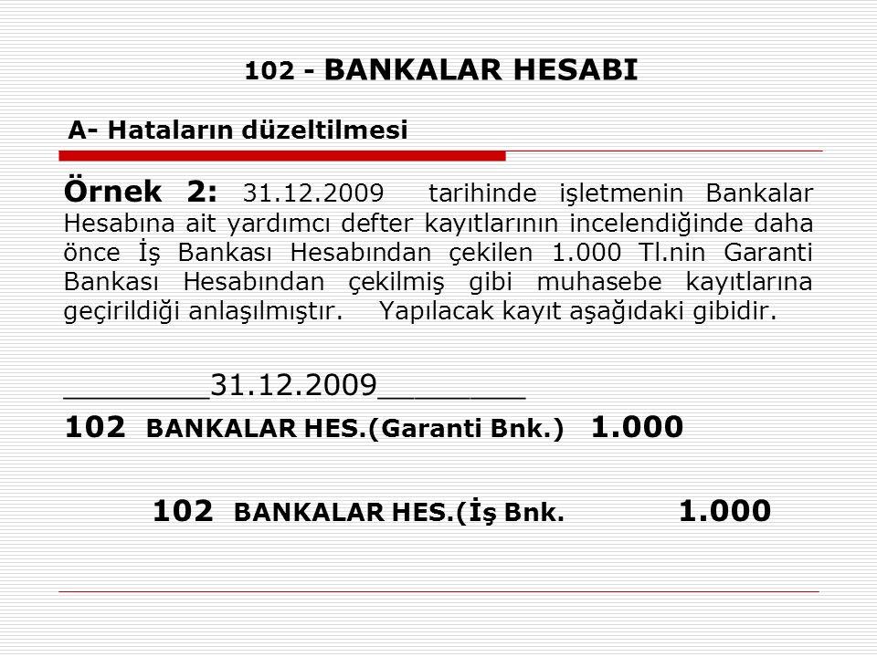 102 - BANKALAR HESABI A- Hataların düzeltilmesi Örnek 2: 31.12.2009 tarihinde işletmenin Bankalar Hesabına ait yardımcı defter kayıtlarının incelendiğinde daha önce İş Bankası Hesabından çekilen 1.000 Tl.nin Garanti Bankası Hesabından çekilmiş gibi muhasebe kayıtlarına geçirildiği anlaşılmıştır.
