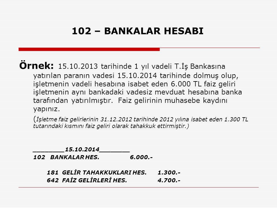 102 – BANKALAR HESABI Örnek: 15.10.2013 tarihinde 1 yıl vadeli T.İş Bankasına yatırılan paranın vadesi 15.10.2014 tarihinde dolmuş olup, işletmenin vadeli hesabına isabet eden 6.000 TL faiz geliri işletmenin aynı bankadaki vadesiz mevduat hesabına banka tarafından yatırılmıştır.
