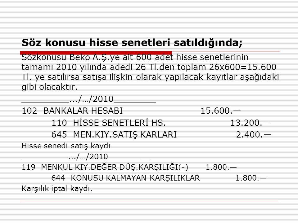 Söz konusu hisse senetleri satıldığında; Sözkonusu Beko A.Ş.ye ait 600 adet hisse senetlerinin tamamı 2010 yılında adedi 26 Tl.den toplam 26x600=15.600 Tl.
