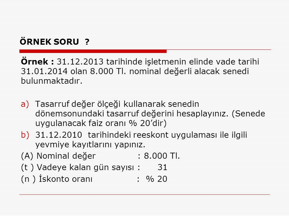 ÖRNEK SORU . Örnek : 31.12.2013 tarihinde işletmenin elinde vade tarihi 31.01.2014 olan 8.000 Tl.