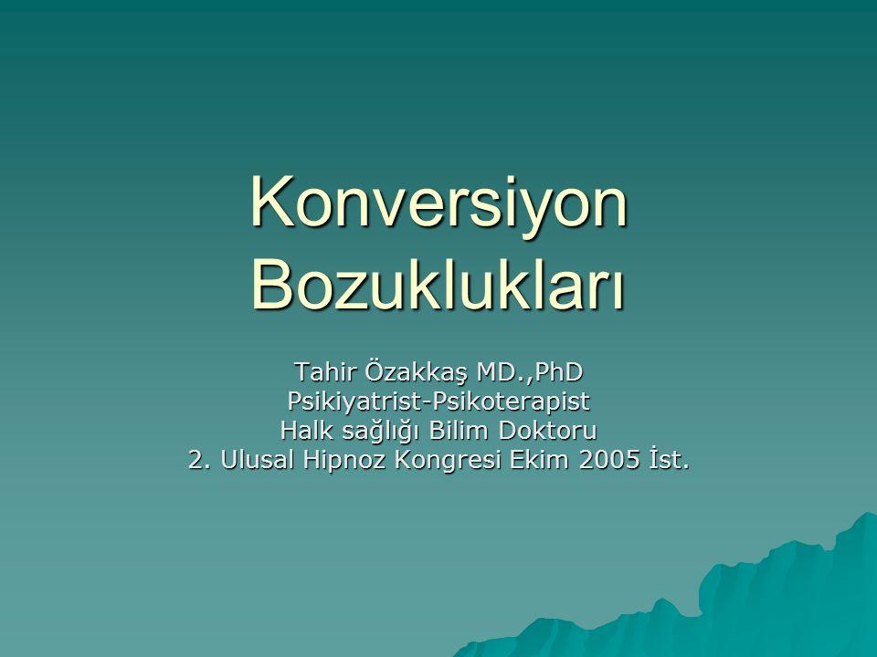 Konversiyon Bozuklukları Tahir Özakkaş MD.,PhD Psikiyatrist-Psikoterapist Halk sağlığı Bilim Doktoru 2. Ulusal Hipnoz Kongresi Ekim 2005 İst.