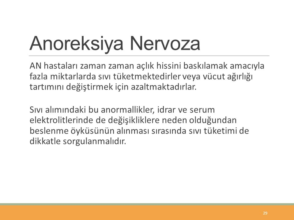 Anoreksiya Nervoza AN hastaları zaman zaman açlık hissini baskılamak amacıyla fazla miktarlarda sıvı tüketmektedirler veya vücut ağırlığı tartımını değiştirmek için azaltmaktadırlar.