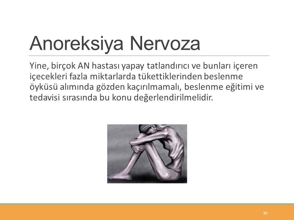 Anoreksiya Nervoza Yine, birçok AN hastası yapay tatlandırıcı ve bunları içeren içecekleri fazla miktarlarda tükettiklerinden beslenme öyküsü alımında gözden kaçırılmamalı, beslenme eğitimi ve tedavisi sırasında bu konu değerlendirilmelidir.