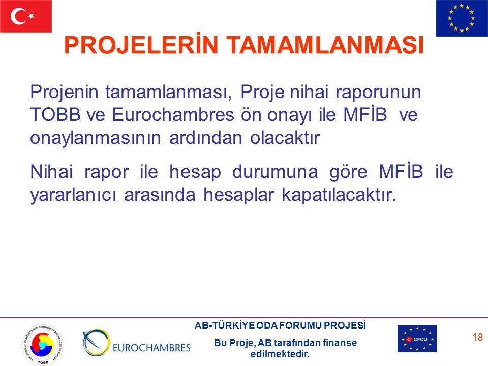 AB-TÜRKİYE ODA FORUMU PROJESİ Bu Proje, AB tarafından finanse edilmektedir. 18 PROJELERİN TAMAMLANMASI Projenin tamamlanması, Proje nihai raporunun TO