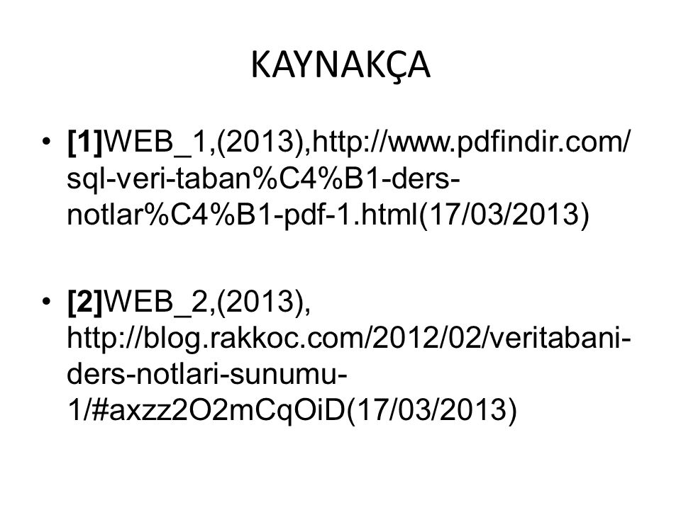 KAYNAKÇA [1]WEB_1,(2013),http://www.pdfindir.com/ sql-veri-taban%C4%B1-ders- notlar%C4%B1-pdf-1.html(17/03/2013) [2]WEB_2,(2013), http://blog.rakkoc.com/2012/02/veritabani- ders-notlari-sunumu- 1/#axzz2O2mCqOiD(17/03/2013)
