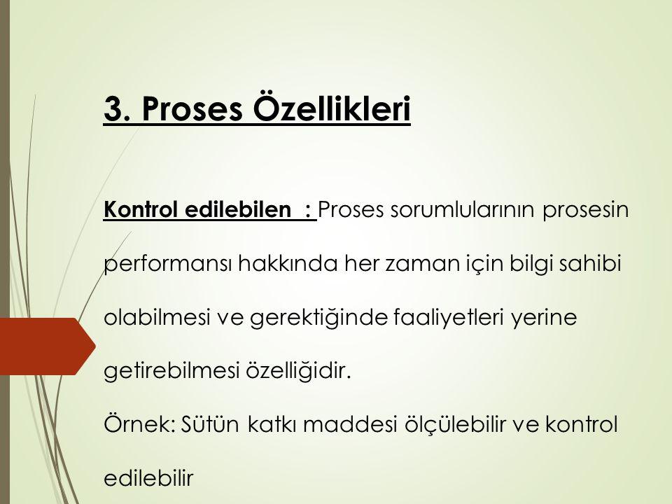 3. Proses Özellikleri Kontrol edilebilen: Proses sorumlularının prosesin performansı hakkında her zaman için bilgi sahibi olabilmesi ve gerektiğinde f