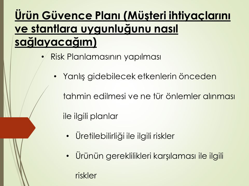 Ürün Güvence Planı (Müşteri ihtiyaçlarını ve stantlara uygunluğunu nasıl sağlayacağım) Risk Planlamasının yapılması Yanlış gidebilecek etkenlerin önceden tahmin edilmesi ve ne tür önlemler alınması ile ilgili planlar Üretilebilirliği ile ilgili riskler Ürünün gereklilikleri karşılaması ile ilgili riskler Ürünün proses edilmesi sırasında oluşabilecek riskler Başlangıç mühendislik gerekliliklerinin geliştirilmesi