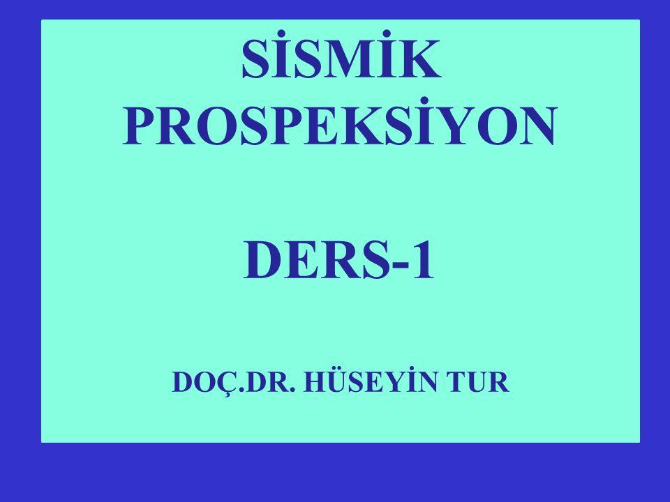 SİSMİK PROSPEKSİYON DERS-1 DOÇ.DR. HÜSEYİN TUR