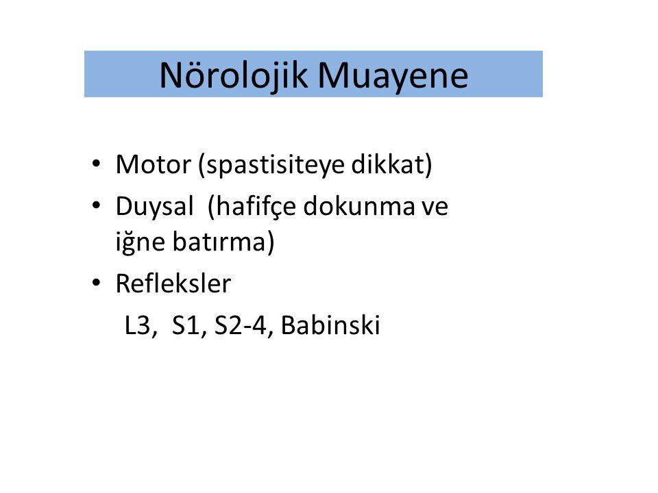 Nörolojik Muayene Motor (spastisiteye dikkat) Duysal (hafifçe dokunma ve iğne batırma) Refleksler L3, S1, S2-4, Babinski