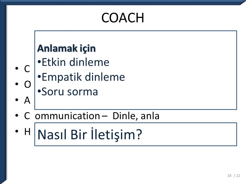COACH C lear Performans Model – Rol Model O penness to Learning – Eğitim Ortamı A ssess Performance – Sürekli değerlendirme C ommunication – Dinle, anla H elp and Follow Up – Plan yap, takip et Anlamak için Etkin dinleme Empatik dinleme Soru sorma Nasıl Bir İletişim.