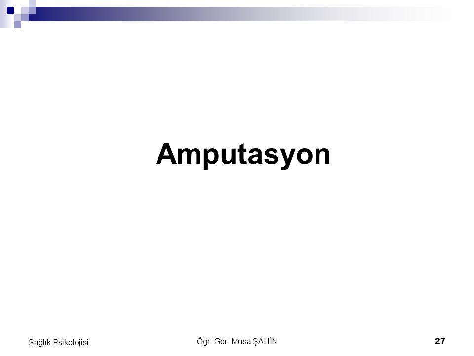 Öğr. Gör. Musa ŞAHİN 27 Sağlık Psikolojisi Amputasyon