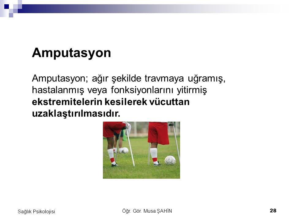 Öğr. Gör. Musa ŞAHİN 28 Sağlık Psikolojisi Amputasyon Amputasyon; ağır şekilde travmaya uğramış, hastalanmış veya fonksiyonlarını yitirmiş ekstremitel