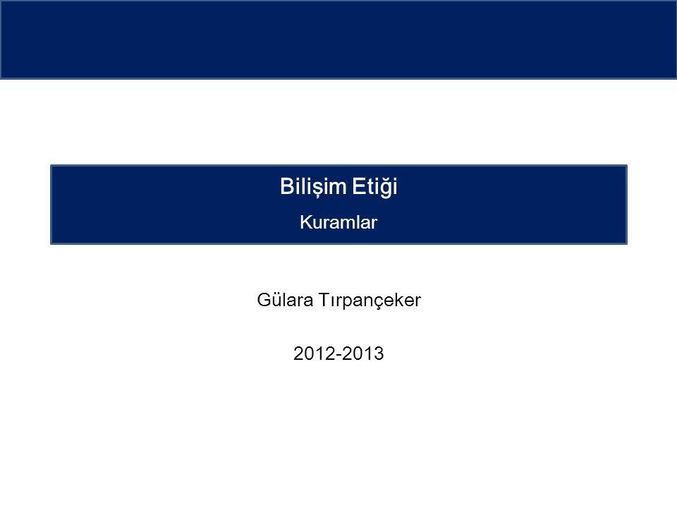Gülara Tırpançeker 2012-2013 Bilişim Etiği Kuramlar