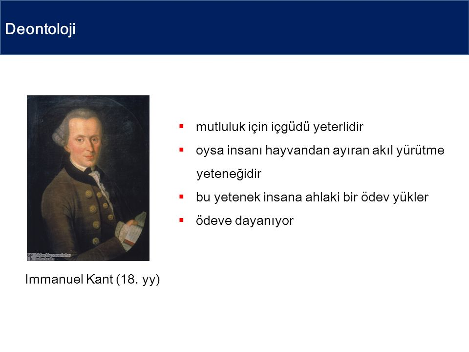 Deontoloji  mutluluk için içgüdü yeterlidir  oysa insanı hayvandan ayıran akıl yürütme yeteneğidir  bu yetenek insana ahlaki bir ödev yükler  ödeve dayanıyor Immanuel Kant (18.