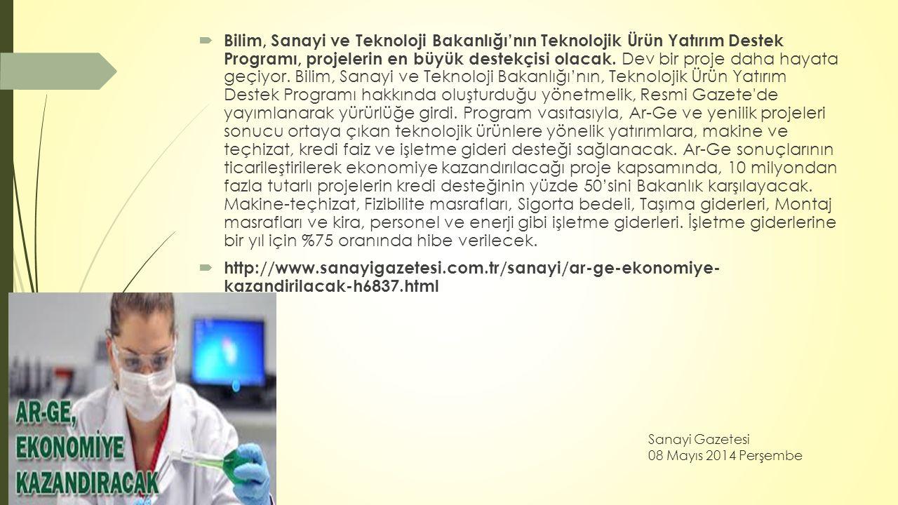 Sanayi Gazetesi 08 Mayıs 2014 Perşembe  Bilim, Sanayi ve Teknoloji Bakanlığı'nın Teknolojik Ürün Yatırım Destek Programı, projelerin en büyük destekç