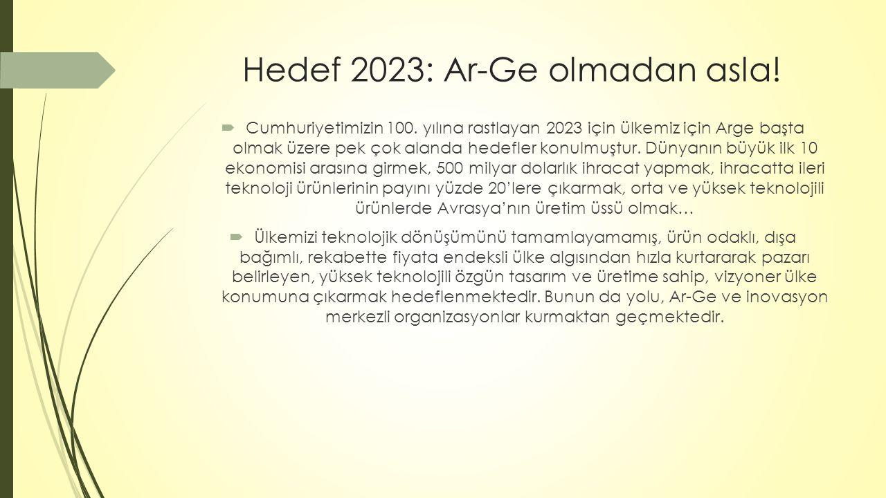 Hedef 2023: Ar-Ge olmadan asla!  Cumhuriyetimizin 100. yılına rastlayan 2023 için ülkemiz için Arge başta olmak üzere pek çok alanda hedefler konulmu