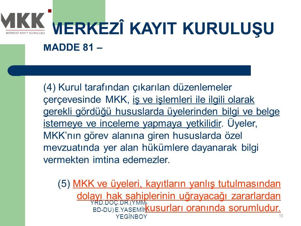 YRD.DOÇ.DR.(YMM- BD-DU) E.YASEMİN YEGİNBOY MADDE 81 – (4) Kurul tarafından çıkarılan düzenlemeler çerçevesinde MKK, iş ve işlemleri ile ilgili olarak
