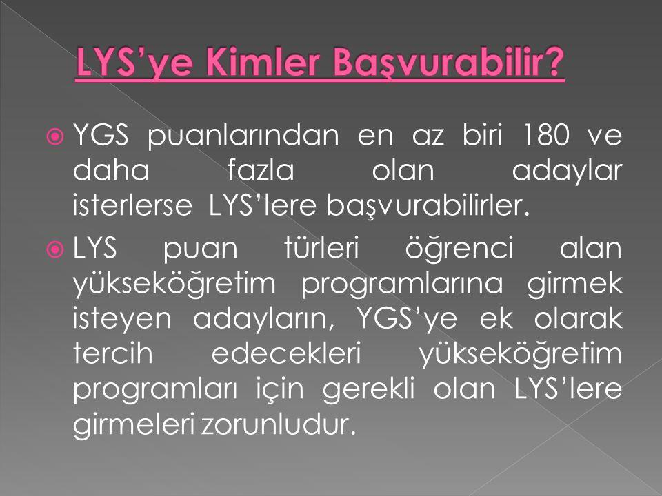  YGS puanlarından en az biri 180 ve daha fazla olan adaylar isterlerse LYS'lere başvurabilirler.  LYS puan türleri öğrenci alan yükseköğretim progra