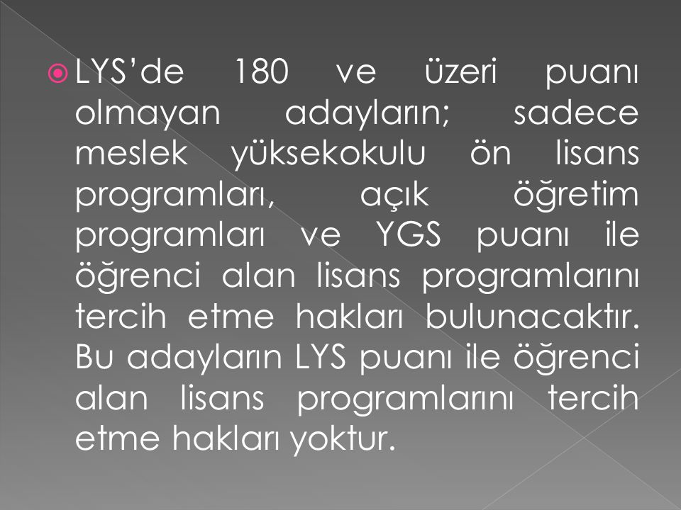  LYS'de 180 ve üzeri puanı olmayan adayların; sadece meslek yüksekokulu ön lisans programları, açık öğretim programları ve YGS puanı ile öğrenci alan lisans programlarını tercih etme hakları bulunacaktır.