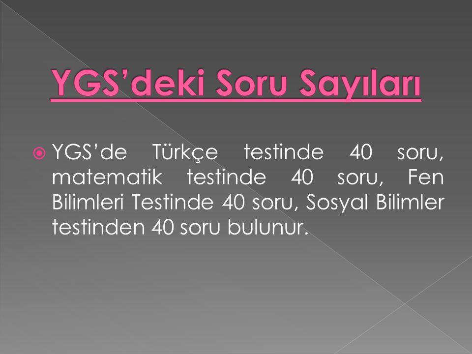  YGS'de Türkçe testinde 40 soru, matematik testinde 40 soru, Fen Bilimleri Testinde 40 soru, Sosyal Bilimler testinden 40 soru bulunur.