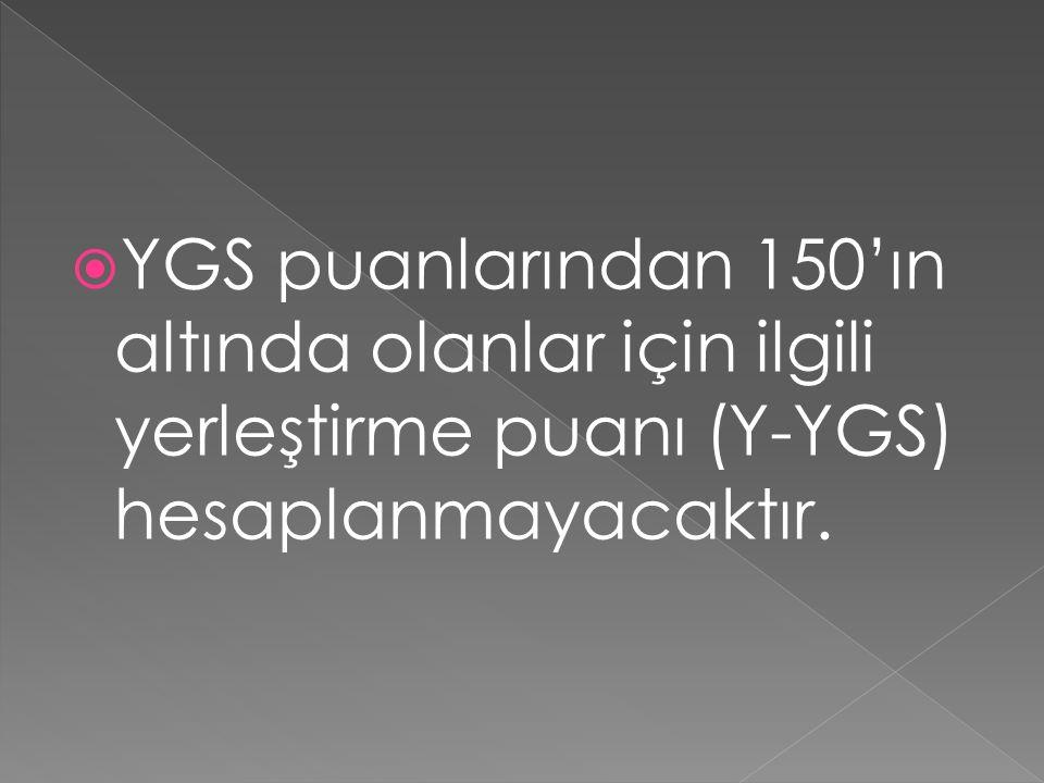  YGS puanlarından 150'ın altında olanlar için ilgili yerleştirme puanı (Y-YGS) hesaplanmayacaktır.