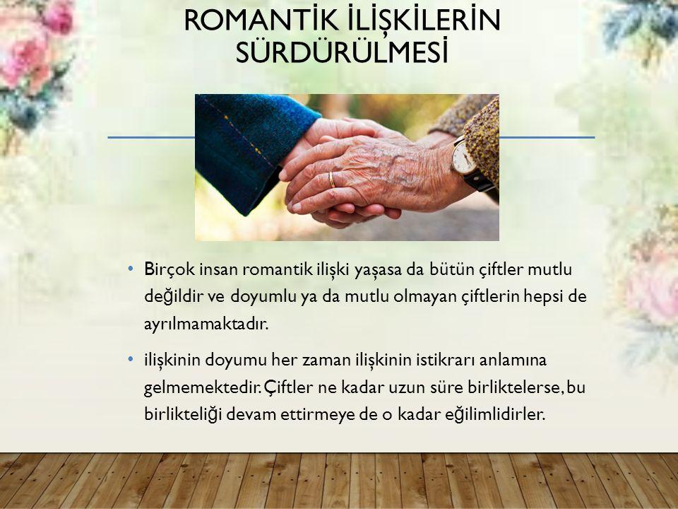 ROMANT İ K İ L İ ŞK İ LER İ N SÜRDÜRÜLMES İ Birçok insan romantik ilişki yaşasa da bütün çiftler mutlu de ğ ildir ve doyumlu ya da mutlu olmayan çiftlerin hepsi de ayrılmamaktadır.