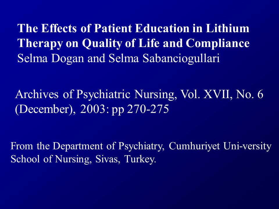 The Effects of Patient Education in Lithium Therapy on Quality of Life and Compliance Selma Dogan and Selma Sabanciogullari Archives of Psychiatric Nu