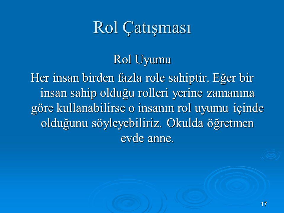 17 Rol Çatışması Rol Uyumu Her insan birden fazla role sahiptir.