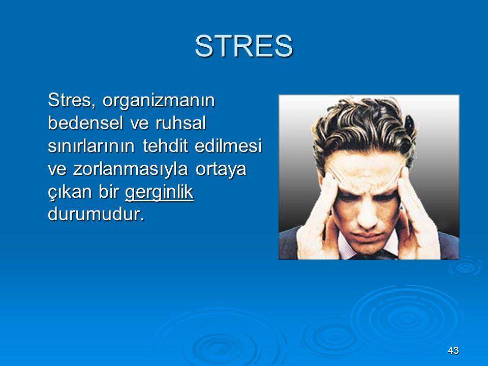 43 STRES Stres, organizmanın bedensel ve ruhsal sınırlarının tehdit edilmesi ve zorlanmasıyla ortaya çıkan bir gerginlik durumudur.