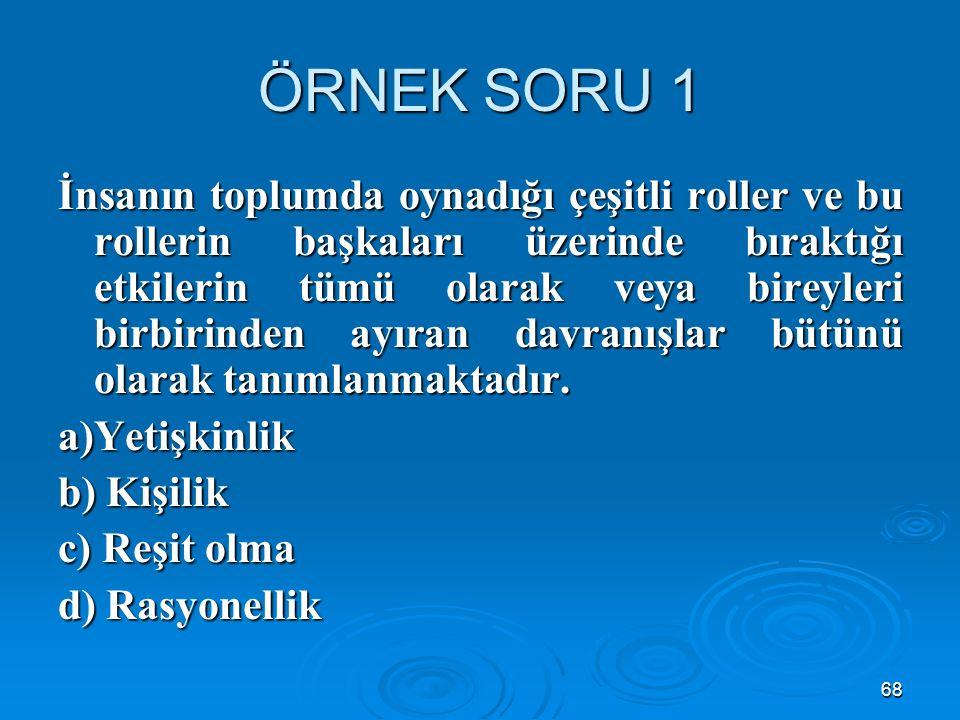 68 ÖRNEK SORU 1 İnsanın toplumda oynadığı çeşitli roller ve bu rollerin başkaları üzerinde bıraktığı etkilerin tümü olarak veya bireyleri birbirinden ayıran davranışlar bütünü olarak tanımlanmaktadır.