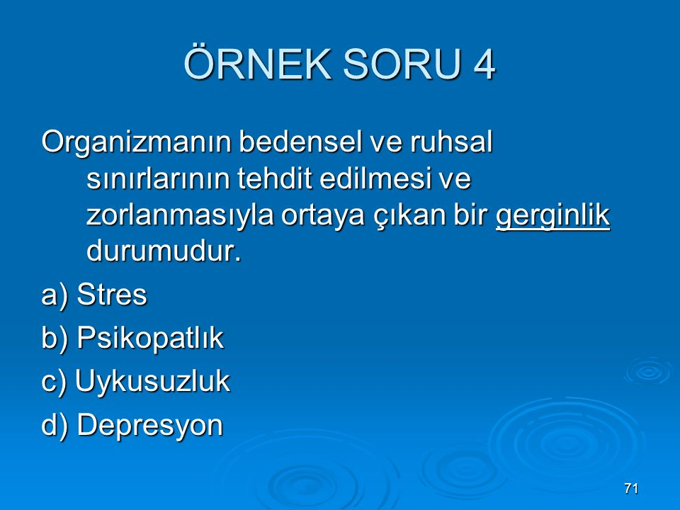 71 ÖRNEK SORU 4 Organizmanın bedensel ve ruhsal sınırlarının tehdit edilmesi ve zorlanmasıyla ortaya çıkan bir gerginlik durumudur.