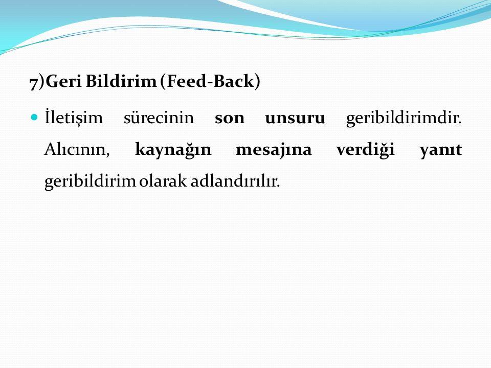 7)Geri Bildirim (Feed-Back) İletişim sürecinin son unsuru geribildirimdir. Alıcının, kaynağın mesajına verdiği yanıt geribildirim olarak adlandırılır.